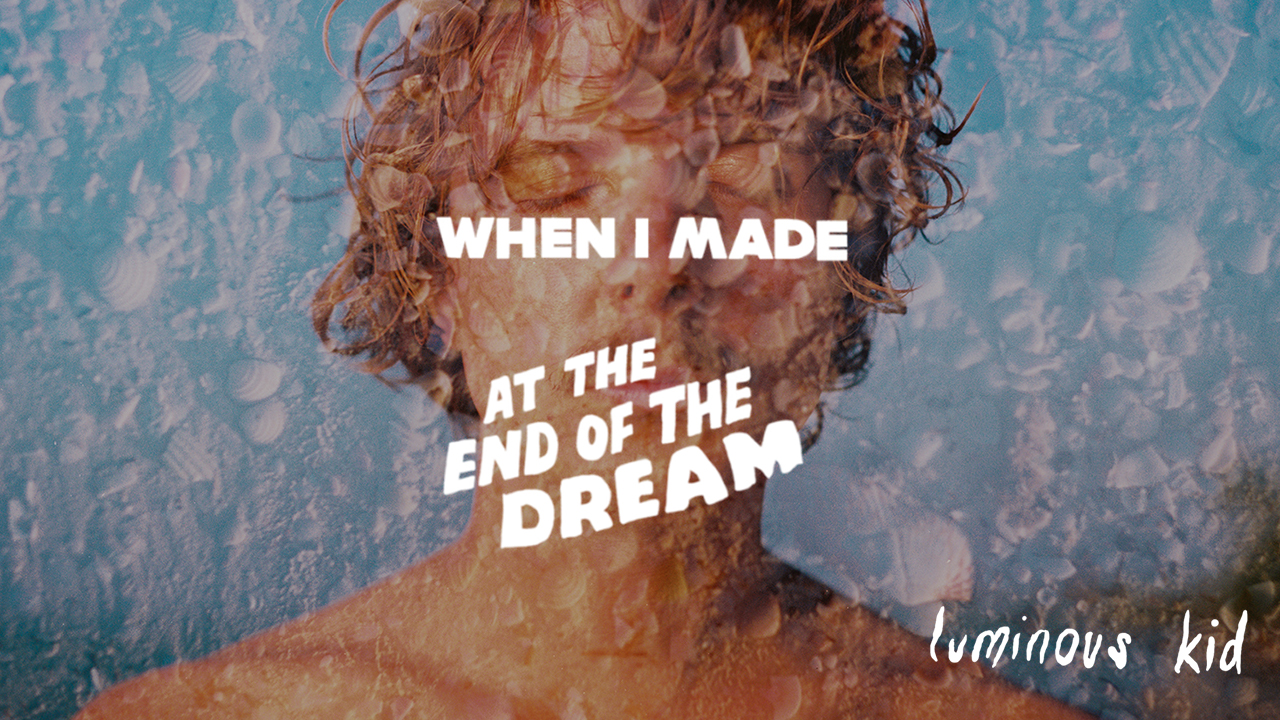 Luminous Kid: When I Made... At The End of the Dream