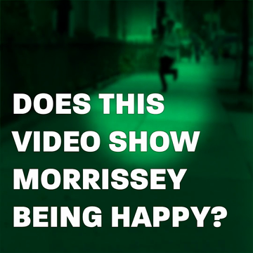 Does This Video Show Morrissey Happy?